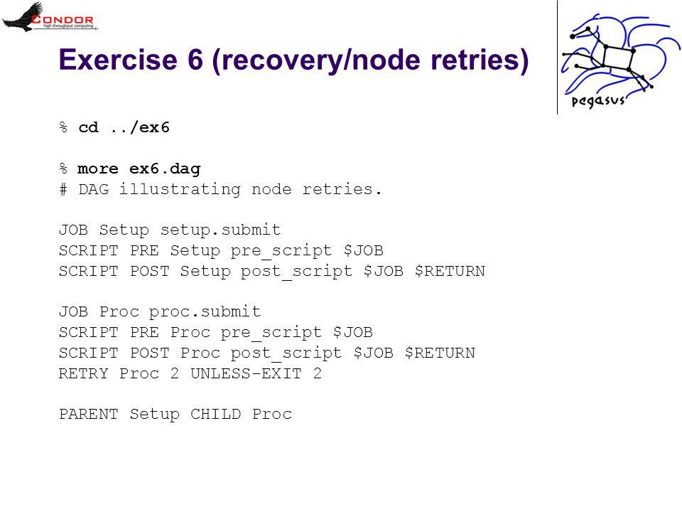 Exercise 6 (recovery/node retries) % cd../ex6 % more ex6.dag # DAG illustrating node retries.
