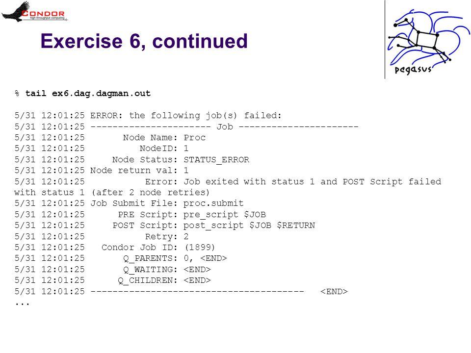 Exercise 6, continued % tail ex6.dag.dagman.out 5/31 12:01:25 ERROR: the following job(s) failed: 5/31 12:01:25 ---------------------- Job ---------------------- 5/31 12:01:25 Node Name: Proc 5/31 12:01:25 NodeID: 1 5/31 12:01:25 Node Status: STATUS_ERROR 5/31 12:01:25 Node return val: 1 5/31 12:01:25 Error: Job exited with status 1 and POST Script failed with status 1 (after 2 node retries) 5/31 12:01:25 Job Submit File: proc.submit 5/31 12:01:25 PRE Script: pre_script $JOB 5/31 12:01:25 POST Script: post_script $JOB $RETURN 5/31 12:01:25 Retry: 2 5/31 12:01:25 Condor Job ID: (1899) 5/31 12:01:25 Q_PARENTS: 0, 5/31 12:01:25 Q_WAITING: 5/31 12:01:25 Q_CHILDREN: 5/31 12:01:25 ---------------------------------------...