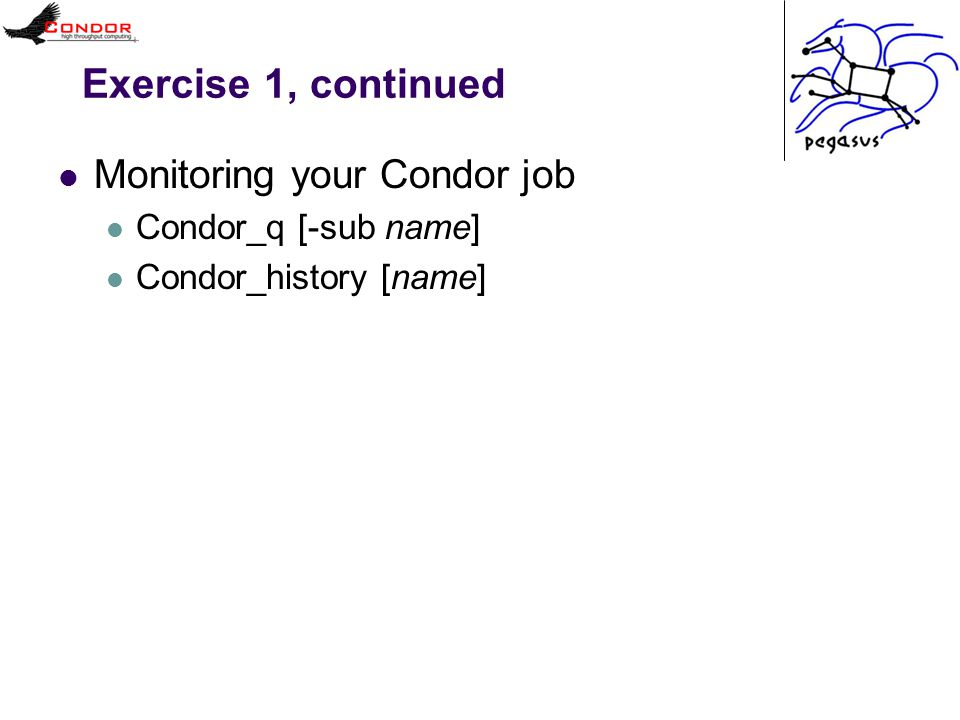 Exercise 1, continued Monitoring your Condor job Condor_q [-sub name] Condor_history [name]
