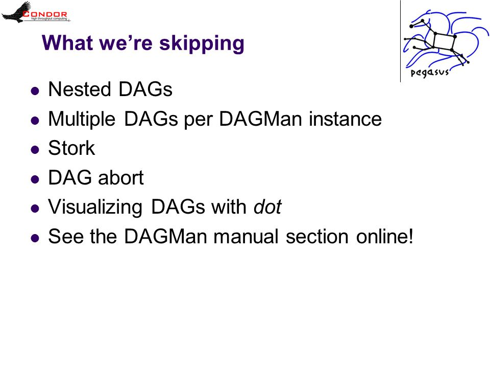 What we're skipping Nested DAGs Multiple DAGs per DAGMan instance Stork DAG abort Visualizing DAGs with dot See the DAGMan manual section online!