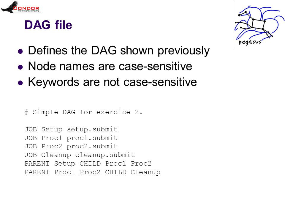 DAG file Defines the DAG shown previously Node names are case-sensitive Keywords are not case-sensitive # Simple DAG for exercise 2.