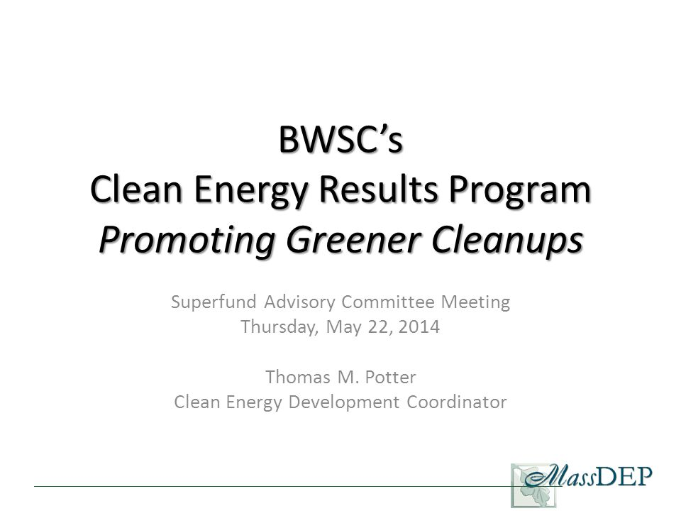 BWSC's Clean Energy Results Program Promoting Greener Cleanups Superfund Advisory Committee Meeting Thursday, May 22, 2014 Thomas M.