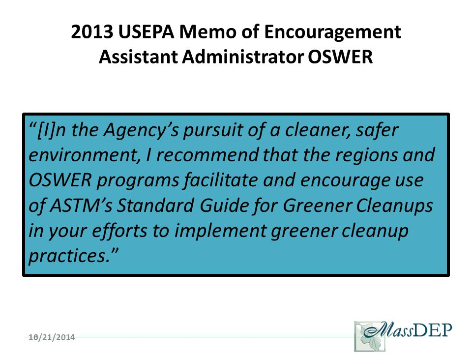 2013 USEPA Memo of Encouragement Assistant Administrator OSWER [I]n the Agency's pursuit of a cleaner, safer environment, I recommend that the regions and OSWER programs facilitate and encourage use of ASTM's Standard Guide for Greener Cleanups in your efforts to implement greener cleanup practices. 1610/21/2014