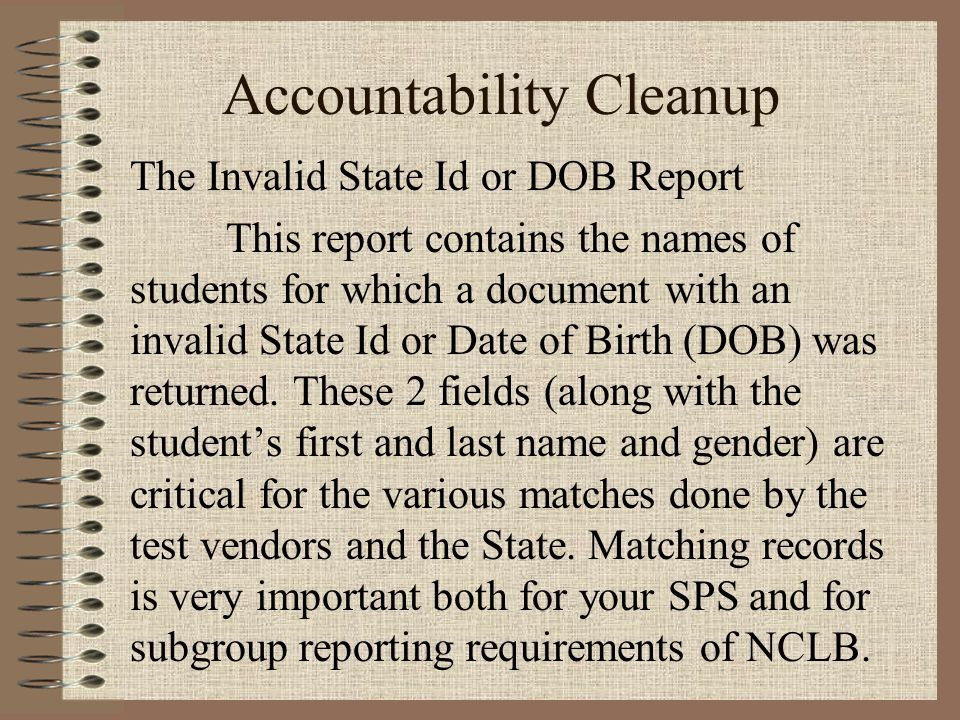 Accountability Cleanup The Invalid State Id or DOB Report This report contains the names of students for which a document with an invalid State Id or Date of Birth (DOB) was returned.