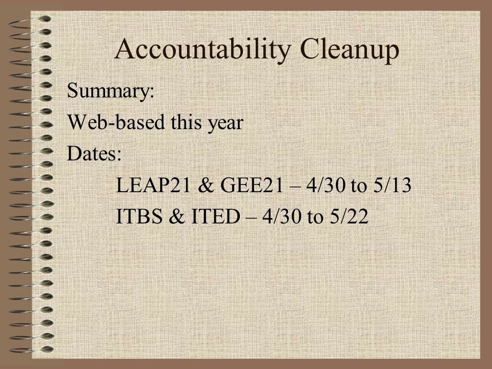 Accountability Cleanup Summary: Web-based this year Dates: LEAP21 & GEE21 – 4/30 to 5/13 ITBS & ITED – 4/30 to 5/22