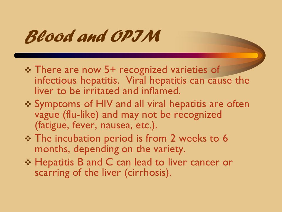 Blood and OPIM  There are now 5+ recognized varieties of infectious hepatitis. Viral hepatitis can cause the liver to be irritated and inflamed.  Sy
