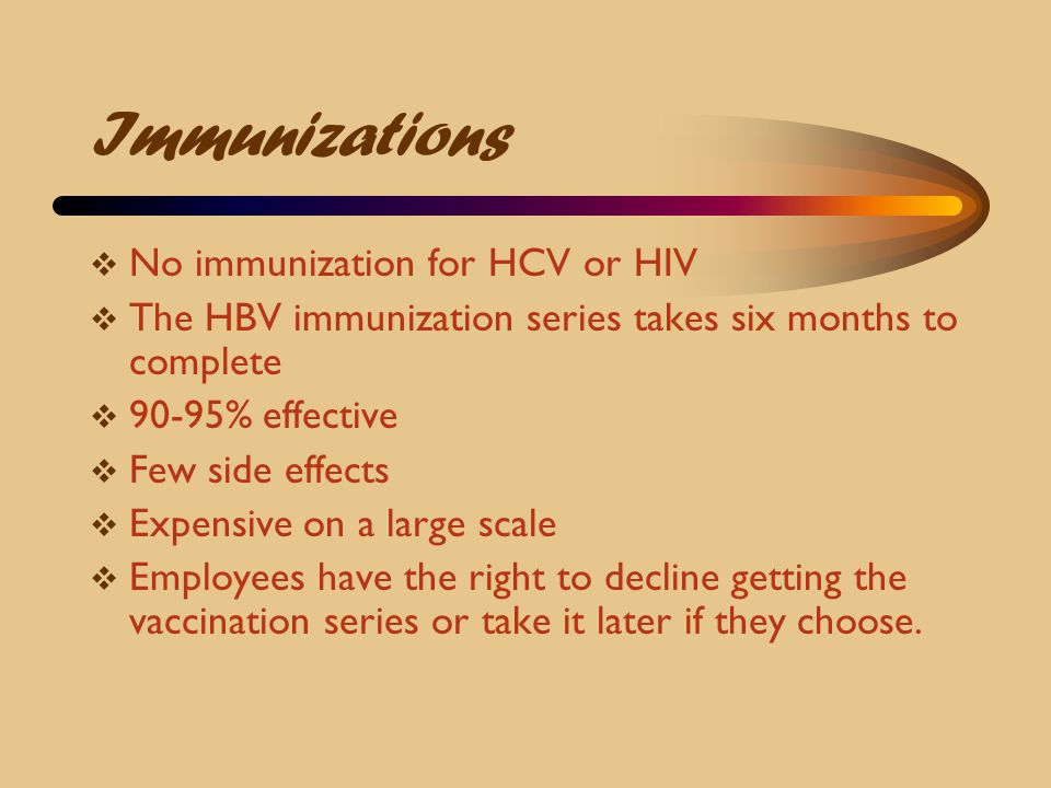 Immunizations  No immunization for HCV or HIV  The HBV immunization series takes six months to complete  90-95% effective  Few side effects  Expe