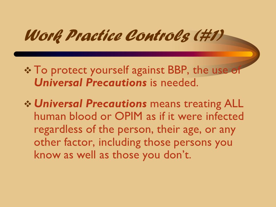 Work Practice Controls (#1)  To protect yourself against BBP, the use of Universal Precautions is needed.  Universal Precautions means treating ALL