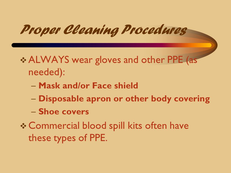 Proper Cleaning Procedures  ALWAYS wear gloves and other PPE (as needed): –Mask and/or Face shield –Disposable apron or other body covering –Shoe cov