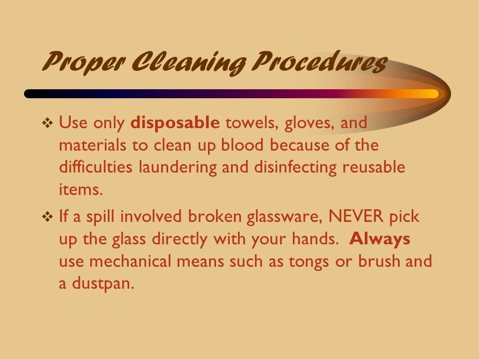Proper Cleaning Procedures  Use only disposable towels, gloves, and materials to clean up blood because of the difficulties laundering and disinfecti