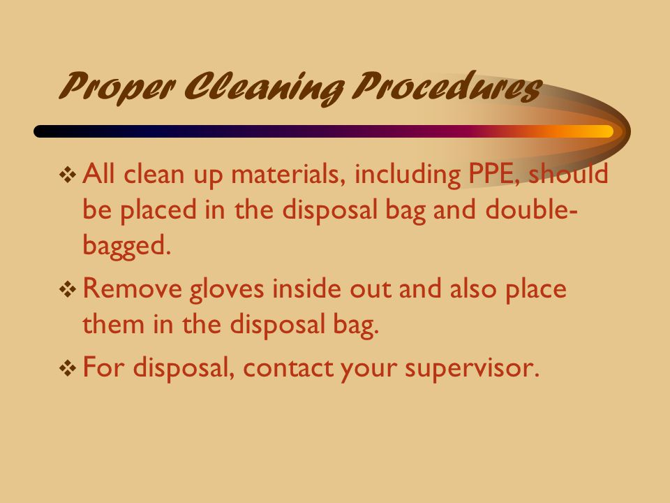 Proper Cleaning Procedures  All clean up materials, including PPE, should be placed in the disposal bag and double- bagged.  Remove gloves inside ou