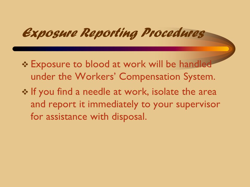 Exposure Reporting Procedures  Exposure to blood at work will be handled under the Workers' Compensation System.  If you find a needle at work, isol