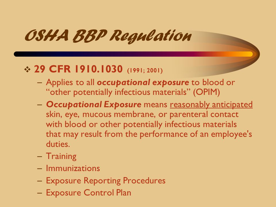 """OSHA BBP Regulation  29 CFR 1910.1030 (1991; 2001) –Applies to all occupational exposure to blood or """"other potentially infectious materials"""" (OPIM)"""