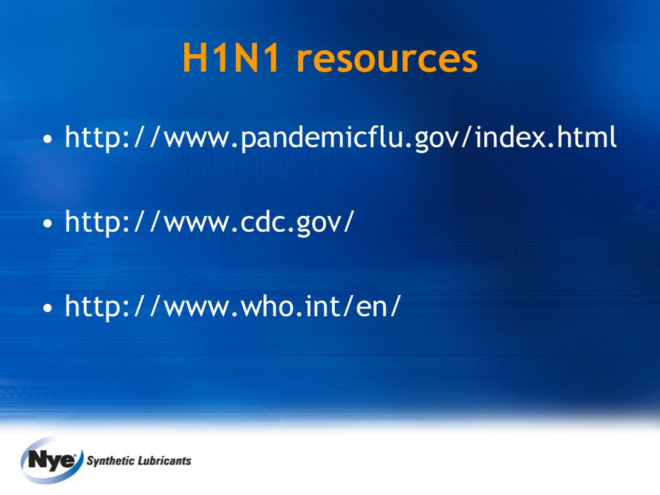 H1N1 resources http://www.pandemicflu.gov/index.html http://www.cdc.gov/ http://www.who.int/en/