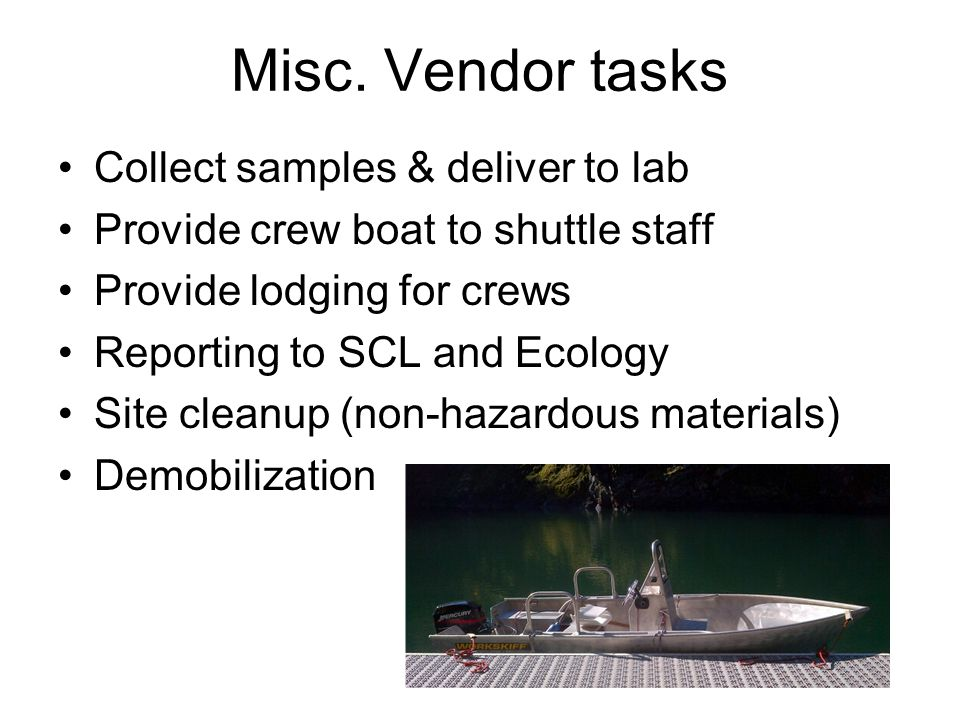 Misc. Vendor tasks Collect samples & deliver to lab Provide crew boat to shuttle staff Provide lodging for crews Reporting to SCL and Ecology Site cle