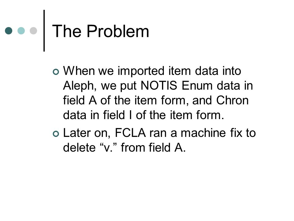 The Problem When we imported item data into Aleph, we put NOTIS Enum data in field A of the item form, and Chron data in field I of the item form. Lat