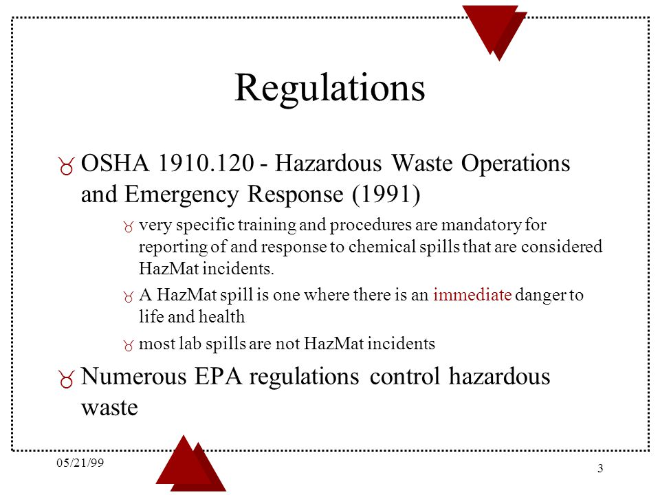 05/21/99 4 Responsibilities _ Researchers are responsible for: – Ensuring spills are reported or cleaned up in a timely manner – Cleaning up nuisance spills of materials in their area, even if someone else spills them(janitors, service people) – knowing the properties of the materials they are working with – taking reasonable steps to prevent spills _ HazMat team will: – Assist researchers who are not comfortable cleaning up spills in their areas (even nuisance spills) – Clean-up serious (HazMat) spills