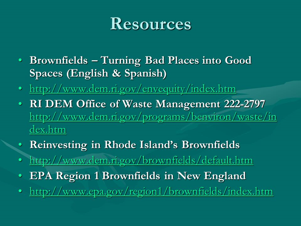 Resources Brownfields – Turning Bad Places into Good Spaces (English & Spanish)Brownfields – Turning Bad Places into Good Spaces (English & Spanish) http://www.dem.ri.gov/envequity/index.htmhttp://www.dem.ri.gov/envequity/index.htmhttp://www.dem.ri.gov/envequity/index.htm RI DEM Office of Waste Management 222-2797 http://www.dem.ri.gov/programs/benviron/waste/in dex.htmRI DEM Office of Waste Management 222-2797 http://www.dem.ri.gov/programs/benviron/waste/in dex.htm http://www.dem.ri.gov/programs/benviron/waste/in dex.htm http://www.dem.ri.gov/programs/benviron/waste/in dex.htm Reinvesting in Rhode Island's BrownfieldsReinvesting in Rhode Island's Brownfields http://www.dem.ri.gov/brownfields/default.htmhttp://www.dem.ri.gov/brownfields/default.htmhttp://www.dem.ri.gov/brownfields/default.htm EPA Region 1 Brownfields in New EnglandEPA Region 1 Brownfields in New England http://www.epa.gov/region1/brownfields/index.htmhttp://www.epa.gov/region1/brownfields/index.htmhttp://www.epa.gov/region1/brownfields/index.htm