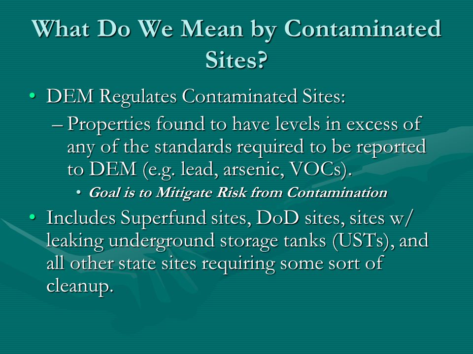 Brownfields Brownfields = Subset of Contaminated Sites Properties being investigated or cleaned up as a result of property transferBrownfields = Subset of Contaminated Sites Properties being investigated or cleaned up as a result of property transfer Goal is to mitigate risk from contamination and facilitate reuse and redevelopmentGoal is to mitigate risk from contamination and facilitate reuse and redevelopment Sites where potential liability for actual or suspected contamination is a barrier to reuse or redevelopment.Sites where potential liability for actual or suspected contamination is a barrier to reuse or redevelopment.