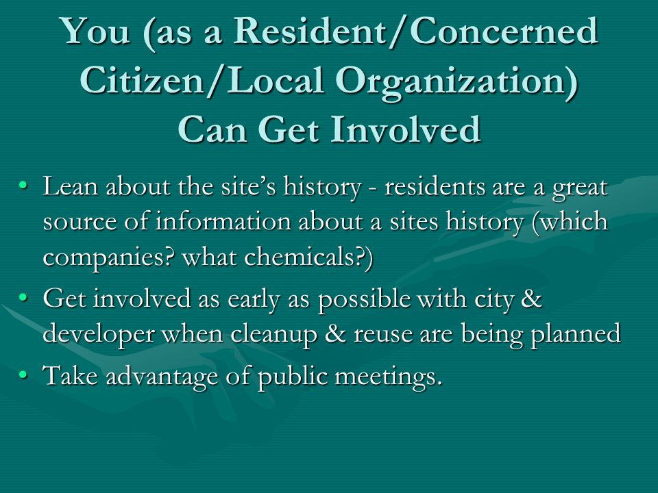 You (as a Resident/Concerned Citizen/Local Organization) Can Get Involved Lean about the site's history - residents are a great source of information about a sites history (which companies.