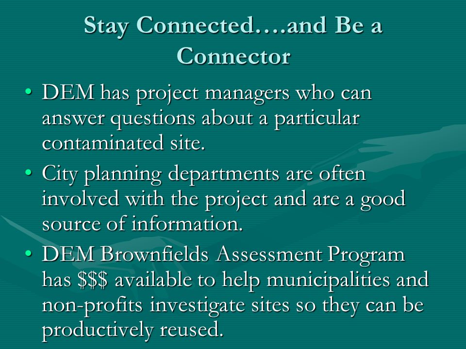 Stay Connected….and Be a Connector DEM has project managers who can answer questions about a particular contaminated site.DEM has project managers who