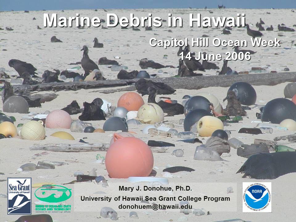 Marine Debris in Hawaii Capitol Hill Ocean Week 14 June 2006 Mary J.
