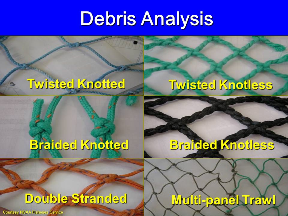 Twisted Knotted Twisted Knotless Braided Knotted Braided Knotless Double Stranded Multi-panel Trawl Debris Analysis Courtesy NOAA Fisheries Service