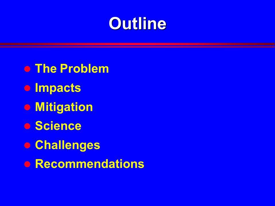 Outline l The Problem l Impacts l Mitigation l Science l Challenges l Recommendations