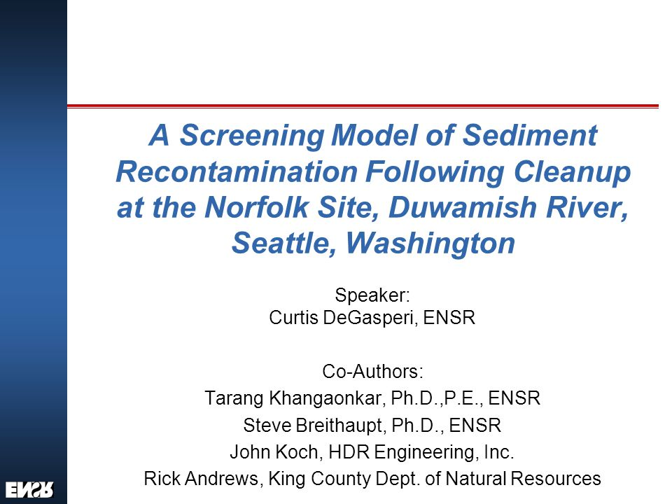 A Screening Model of Sediment Recontamination Following Cleanup at the Norfolk Site, Duwamish River, Seattle, Washington Speaker: Curtis DeGasperi, ENSR Co-Authors: Tarang Khangaonkar, Ph.D.,P.E., ENSR Steve Breithaupt, Ph.D., ENSR John Koch, HDR Engineering, Inc.