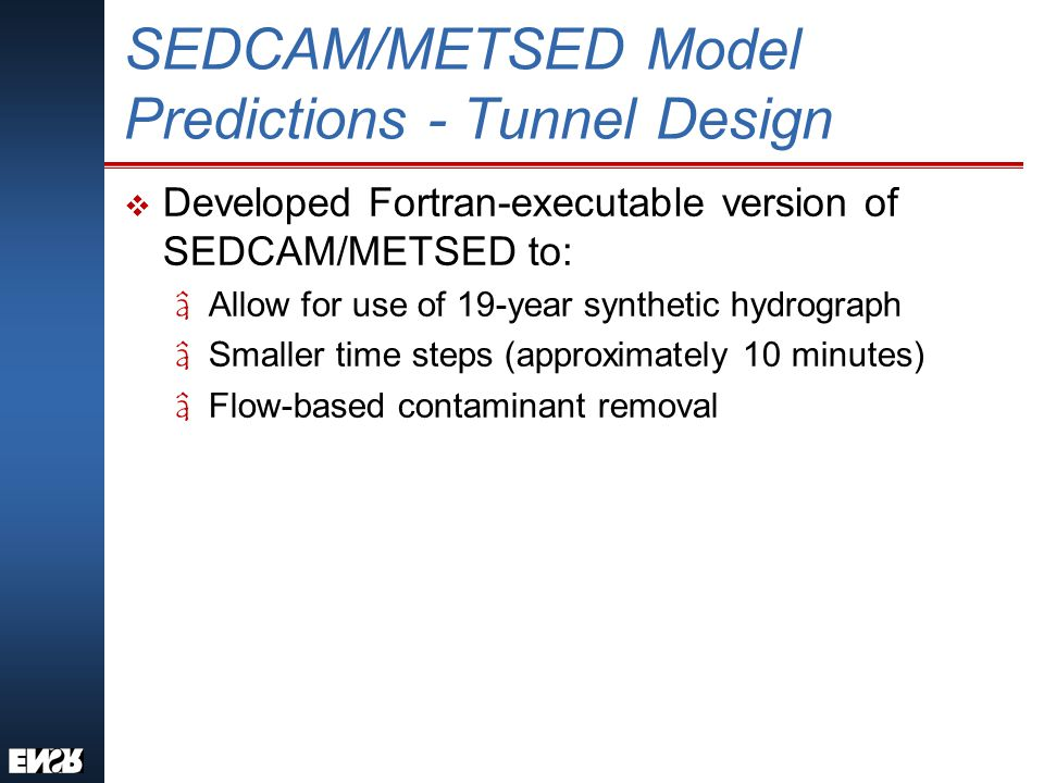 SEDCAM/METSED Model Predictions - Tunnel Design v Developed Fortran-executable version of SEDCAM/METSED to: âAllow for use of 19-year synthetic hydrograph âSmaller time steps (approximately 10 minutes) âFlow-based contaminant removal