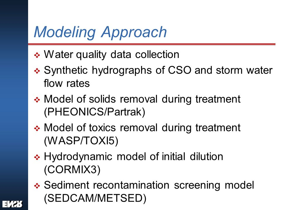 Modeling Approach v Water quality data collection v Synthetic hydrographs of CSO and storm water flow rates v Model of solids removal during treatment (PHEONICS/Partrak) v Model of toxics removal during treatment (WASP/TOXI5) v Hydrodynamic model of initial dilution (CORMIX3) v Sediment recontamination screening model (SEDCAM/METSED)
