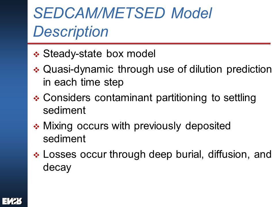 SEDCAM/METSED Model Description v Steady-state box model v Quasi-dynamic through use of dilution prediction in each time step v Considers contaminant partitioning to settling sediment v Mixing occurs with previously deposited sediment v Losses occur through deep burial, diffusion, and decay