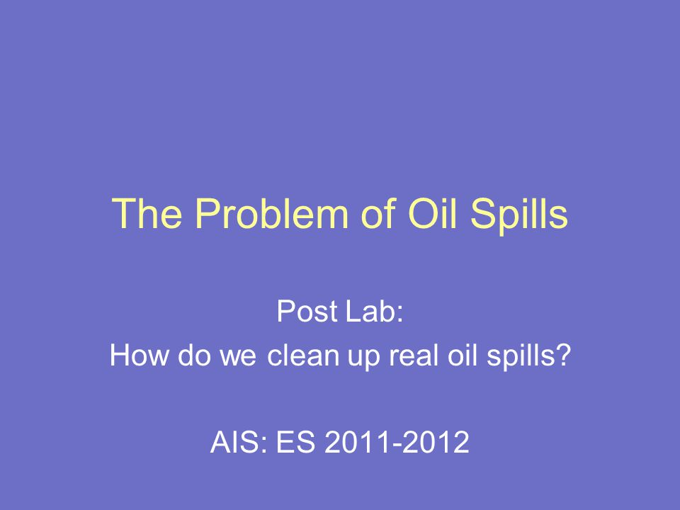 The Problem of Oil Spills Post Lab: How do we clean up real oil spills? AIS: ES 2011-2012