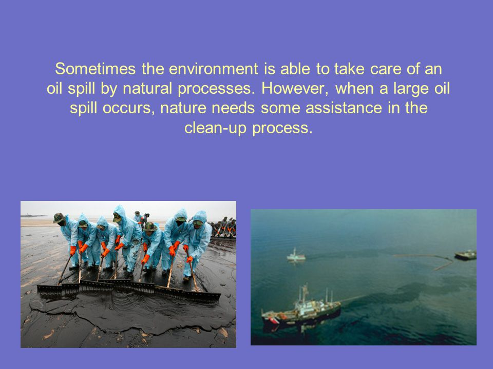 Sometimes the environment is able to take care of an oil spill by natural processes.