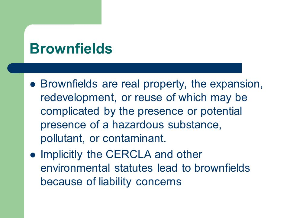 Brownfields Brownfields are real property, the expansion, redevelopment, or reuse of which may be complicated by the presence or potential presence of a hazardous substance, pollutant, or contaminant.