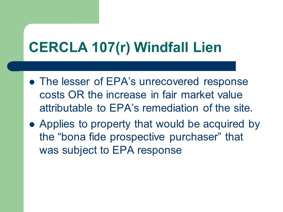 CERCLA 107(r) Windfall Lien The lesser of EPA's unrecovered response costs OR the increase in fair market value attributable to EPA's remediation of the site.