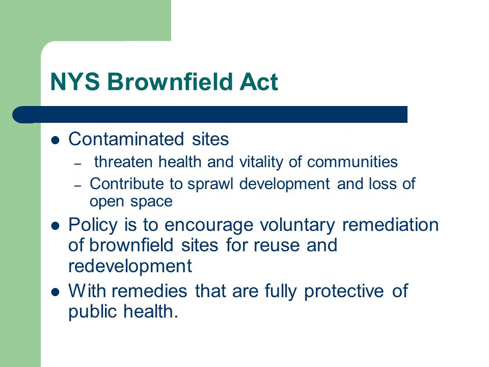 NYS Brownfield Act Contaminated sites – threaten health and vitality of communities – Contribute to sprawl development and loss of open space Policy i