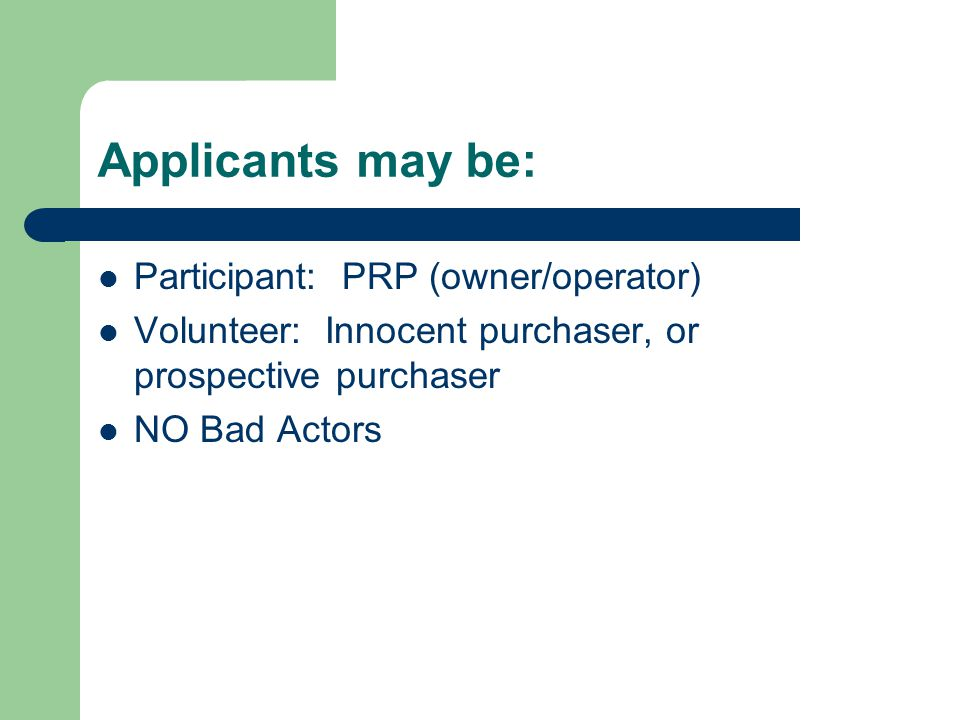 Applicants may be: Participant: PRP (owner/operator) Volunteer: Innocent purchaser, or prospective purchaser NO Bad Actors