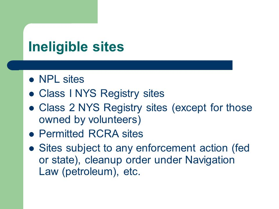 Ineligible sites NPL sites Class I NYS Registry sites Class 2 NYS Registry sites (except for those owned by volunteers) Permitted RCRA sites Sites subject to any enforcement action (fed or state), cleanup order under Navigation Law (petroleum), etc.
