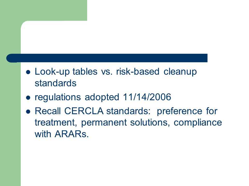 Look-up tables vs. risk-based cleanup standards regulations adopted 11/14/2006 Recall CERCLA standards: preference for treatment, permanent solutions,