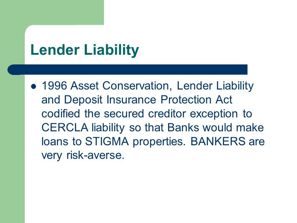 Lender Liability 1996 Asset Conservation, Lender Liability and Deposit Insurance Protection Act codified the secured creditor exception to CERCLA liability so that Banks would make loans to STIGMA properties.