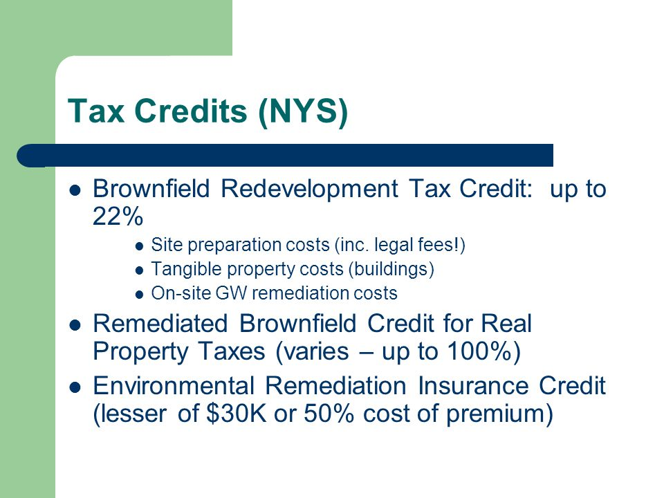Tax Credits (NYS) Brownfield Redevelopment Tax Credit: up to 22% Site preparation costs (inc. legal fees!) Tangible property costs (buildings) On-site