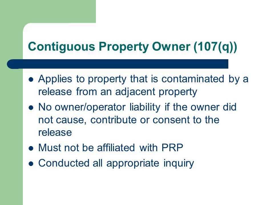 Contiguous Property Owner (107(q)) Applies to property that is contaminated by a release from an adjacent property No owner/operator liability if the owner did not cause, contribute or consent to the release Must not be affiliated with PRP Conducted all appropriate inquiry