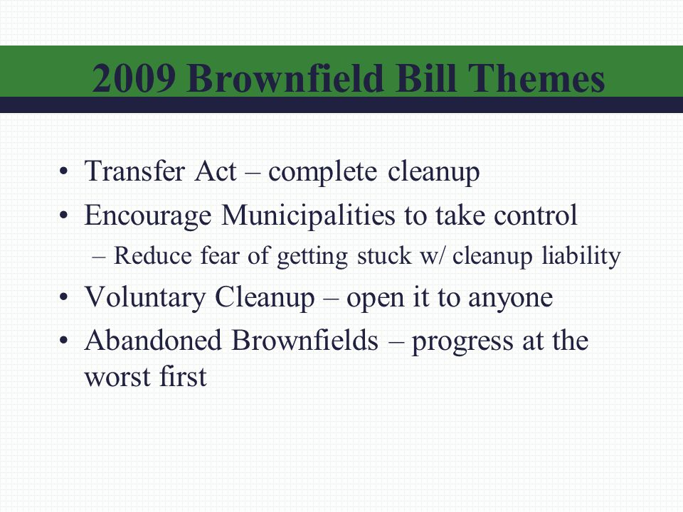 Transfer Act – complete cleanup Encourage Municipalities to take control –Reduce fear of getting stuck w/ cleanup liability Voluntary Cleanup – open it to anyone Abandoned Brownfields – progress at the worst first 2009 Brownfield Bill Themes