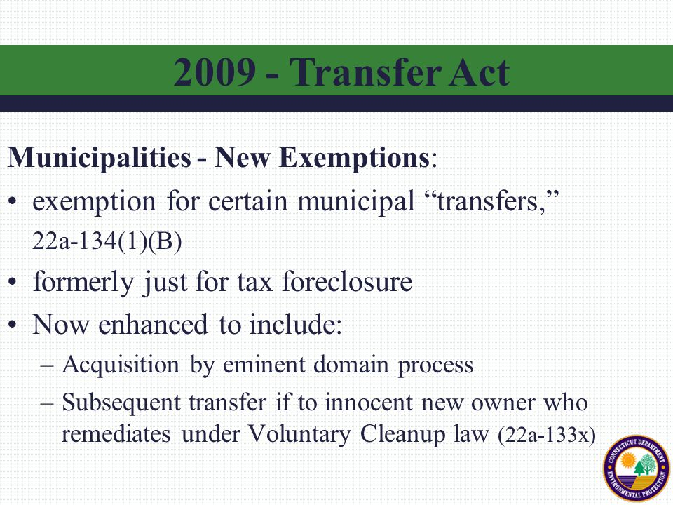"""Municipalities - New Exemptions: exemption for certain municipal """"transfers,"""" 22a-134(1)(B) formerly just for tax foreclosure Now enhanced to include:"""