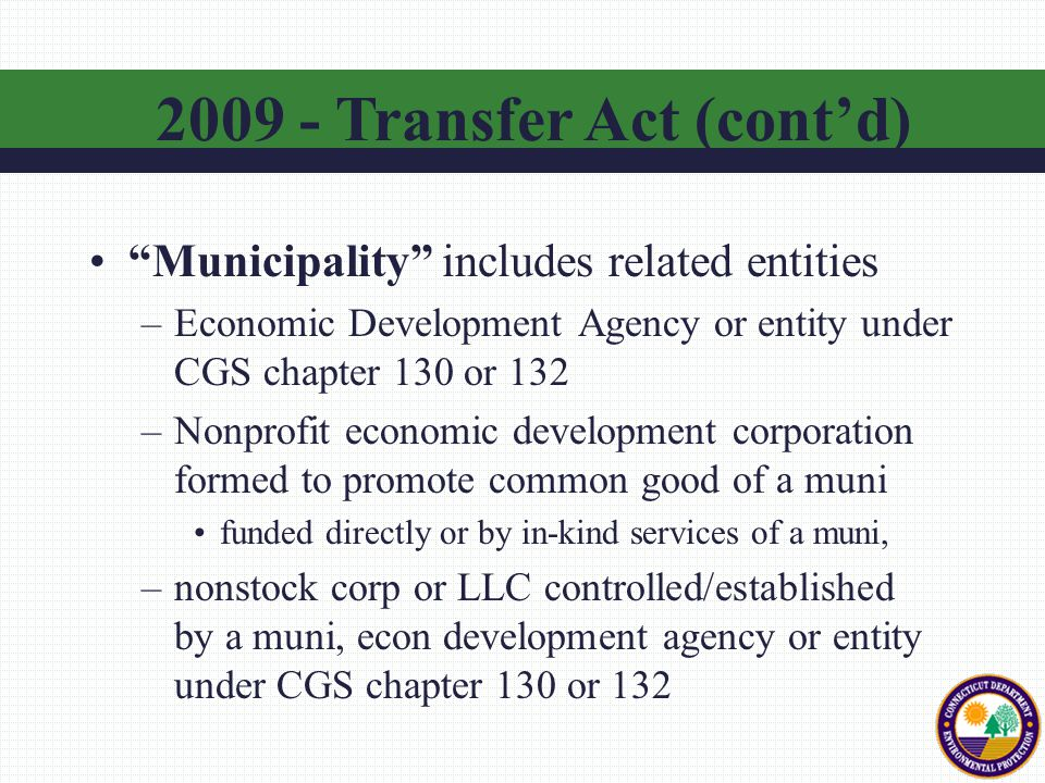 Municipality includes related entities –Economic Development Agency or entity under CGS chapter 130 or 132 –Nonprofit economic development corporation formed to promote common good of a muni funded directly or by in-kind services of a muni, –nonstock corp or LLC controlled/established by a muni, econ development agency or entity under CGS chapter 130 or 132 2009 - Transfer Act (cont'd)
