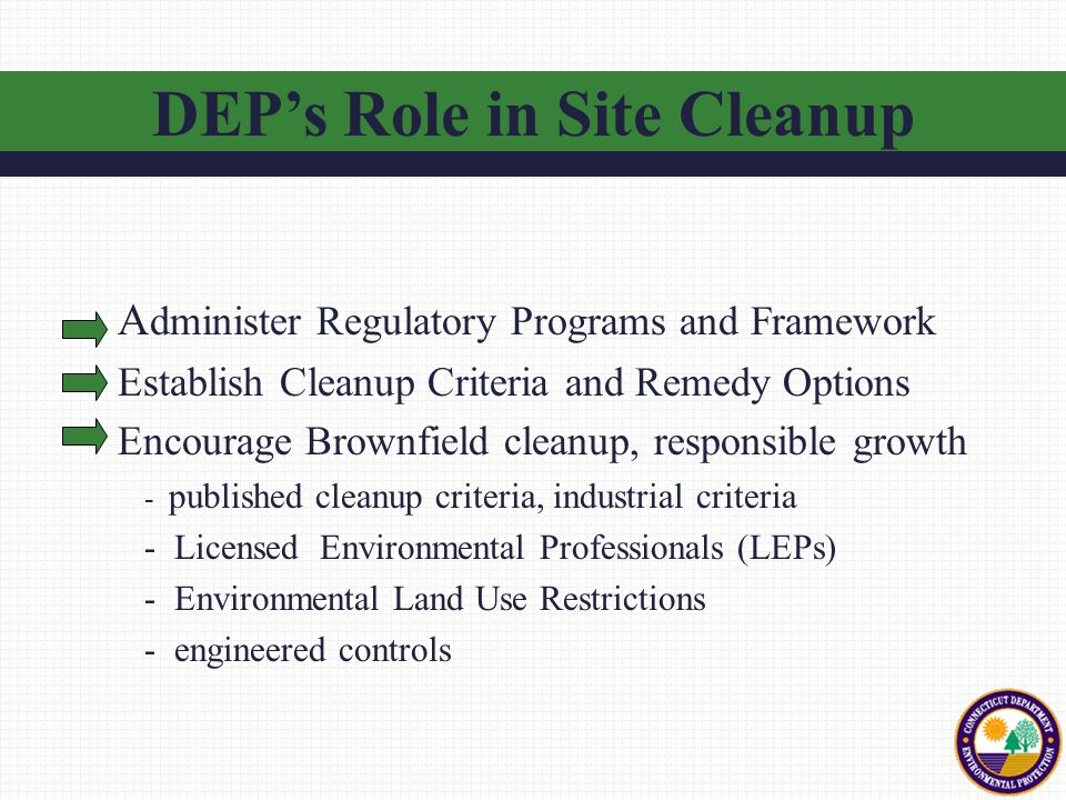 A dminister Regulatory Programs and Framework Establish Cleanup Criteria and Remedy Options Encourage Brownfield cleanup, responsible growth - published cleanup criteria, industrial criteria - Licensed Environmental Professionals (LEPs) - Environmental Land Use Restrictions - engineered controls DEP's Role in Site Cleanup