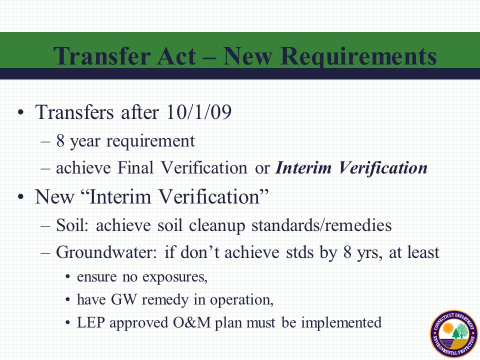 Transfers after 10/1/09 –8 year requirement –achieve Final Verification or Interim Verification New Interim Verification –Soil: achieve soil cleanup standards/remedies –Groundwater: if don't achieve stds by 8 yrs, at least ensure no exposures, have GW remedy in operation, LEP approved O&M plan must be implemented Transfer Act – New Requirements