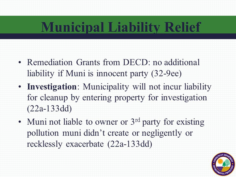 Remediation Grants from DECD: no additional liability if Muni is innocent party (32-9ee) Investigation: Municipality will not incur liability for cleanup by entering property for investigation (22a-133dd) Muni not liable to owner or 3 rd party for existing pollution muni didn't create or negligently or recklessly exacerbate (22a-133dd) Municipal Liability Relief