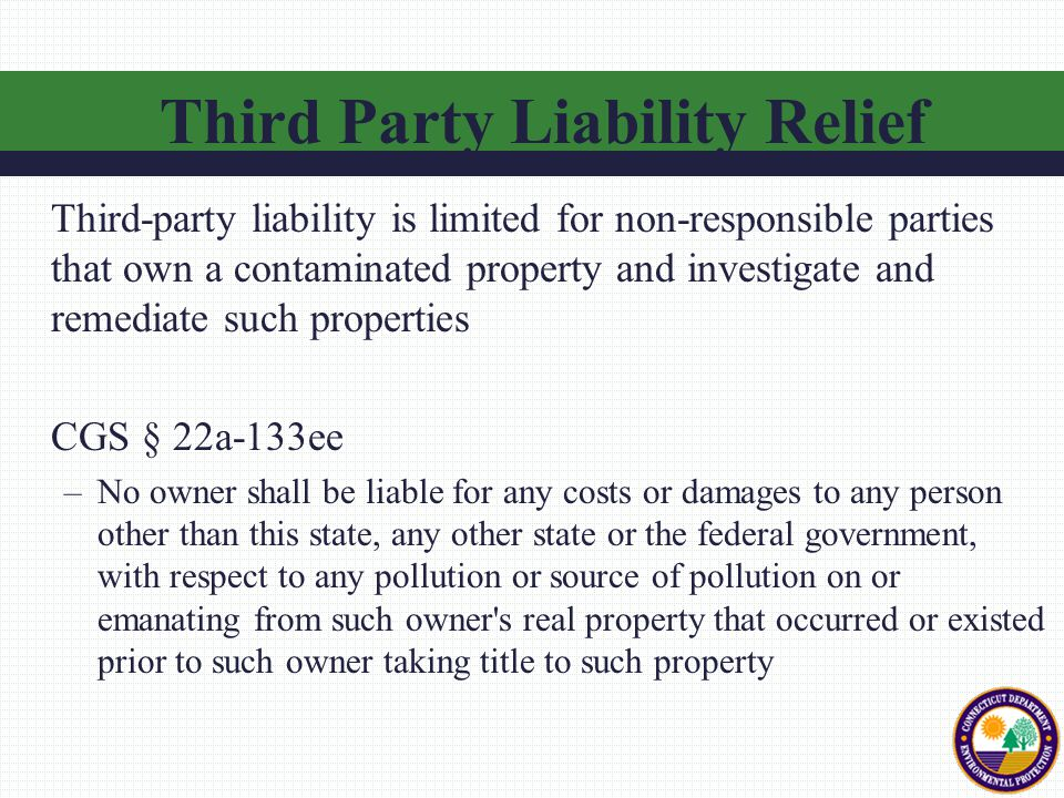 Third-party liability is limited for non-responsible parties that own a contaminated property and investigate and remediate such properties CGS § 22a-133ee –No owner shall be liable for any costs or damages to any person other than this state, any other state or the federal government, with respect to any pollution or source of pollution on or emanating from such owner s real property that occurred or existed prior to such owner taking title to such property Third Party Liability Relief